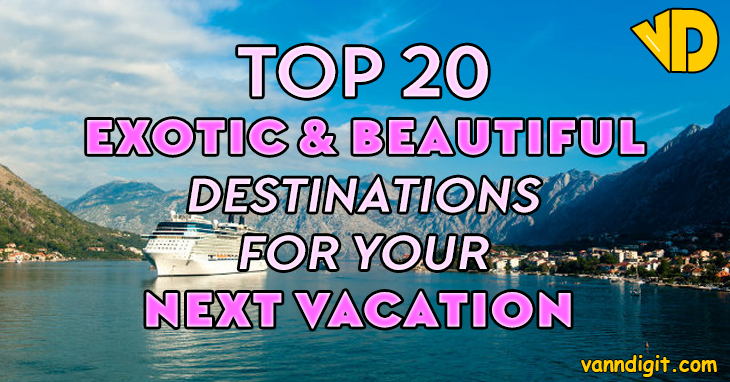 top 20 exotic and beautiful destinations for your next